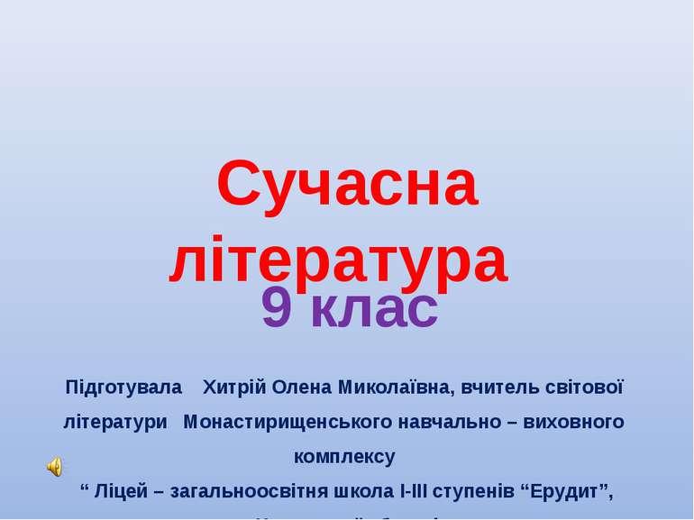 Сучасна література 9 клас Підготувала Хитрій Олена Миколаївна, вчитель світов...