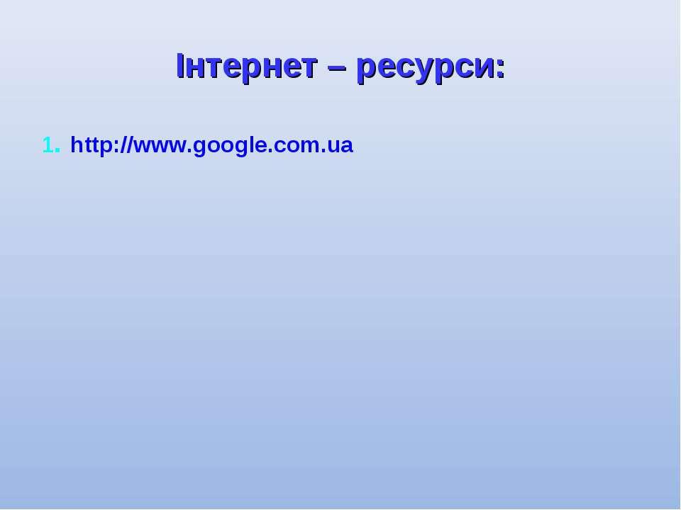 Інтернет – ресурси: 1. http://www.google.com.ua