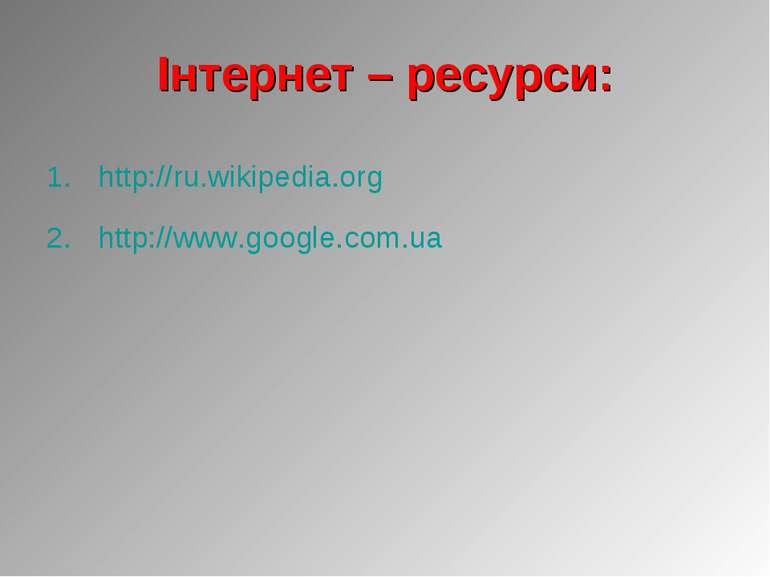 Інтернет – ресурси: http://ru.wikipedia.org http://www.google.com.ua