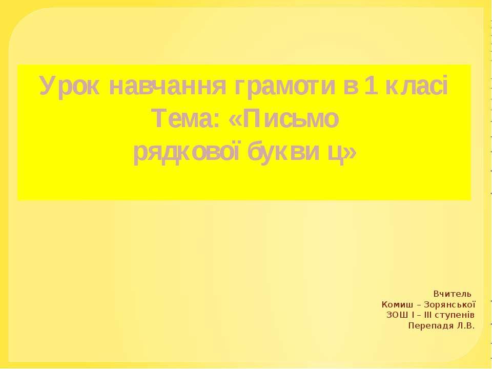 Урок навчання грамоти в 1 класі Тема: «Письмо рядкової букви ц» Вчитель Комиш...