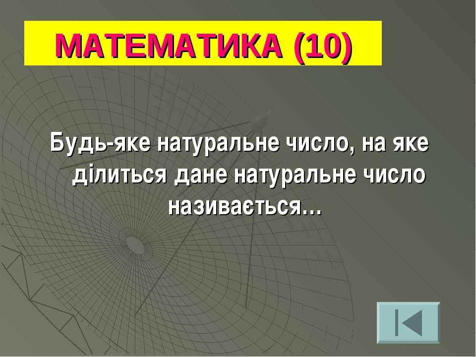 МАТЕМАТИКА (10) Будь-яке натуральне число, на яке ділиться дане натуральне чи...