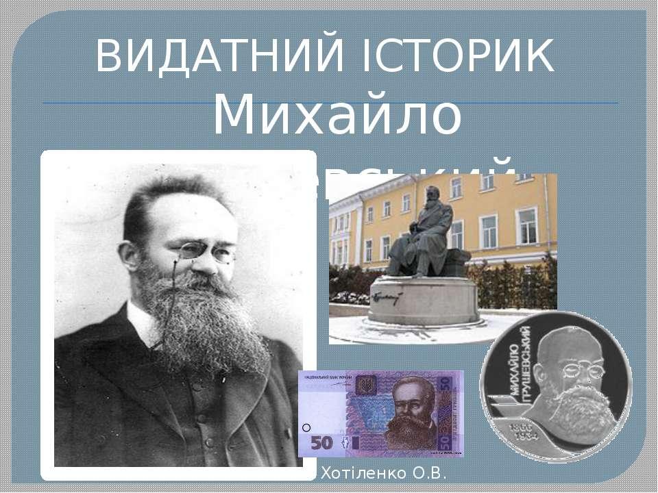 ВИДАТНИЙ ІСТОРИК Михайло Грушевський Хотіленко О.В.
