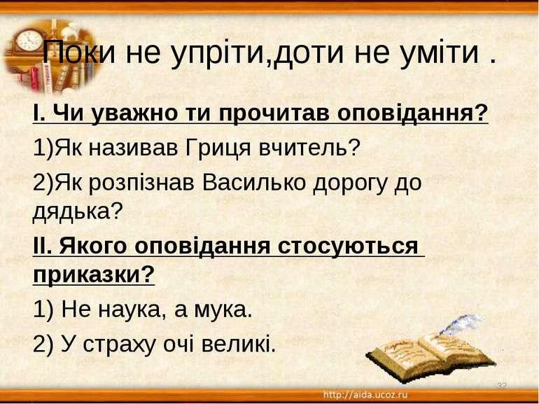 Поки не упріти,доти не уміти . І. Чи уважно ти прочитав оповідання? Як назива...