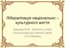 Лібералізація національно – культурного життя Кошова В.М., вчитель історії Ре...