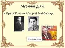 Музичні діячі Брати Платон і Георгій Майбороди Олександр Білаш