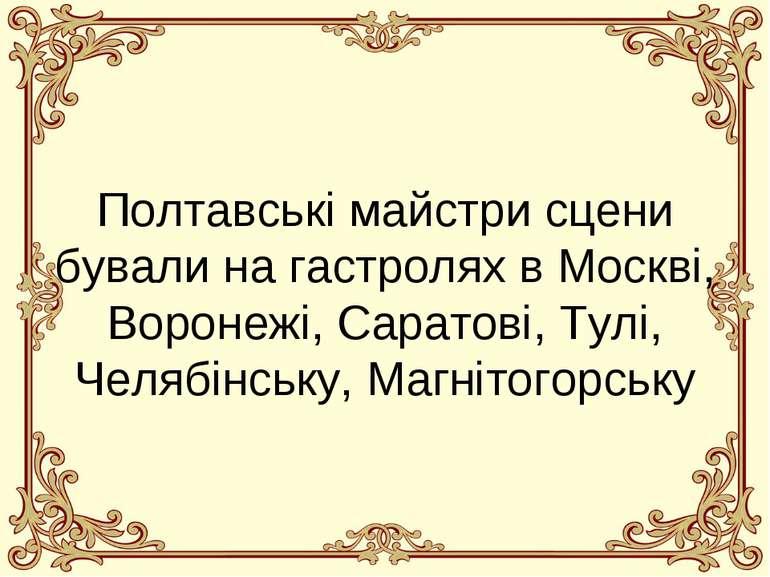 Полтавські майстри сцени бували на гастролях в Москві, Воронежі, Саратові, Ту...
