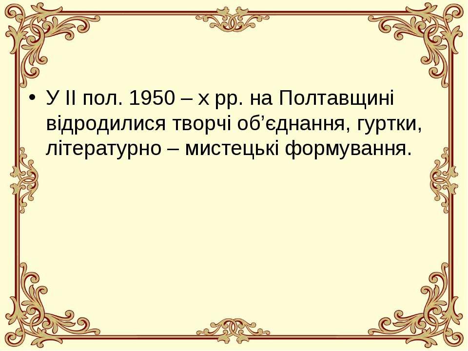 У ІІ пол. 1950 – х рр. на Полтавщині відродилися творчі об'єднання, гуртки, л...