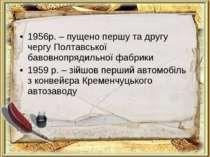 1956р. – пущено першу та другу чергу Полтавської бавовнопрядильної фабрики 19...