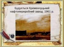 Будується Кременчуцький нафтопереробний завод. 1961 р.