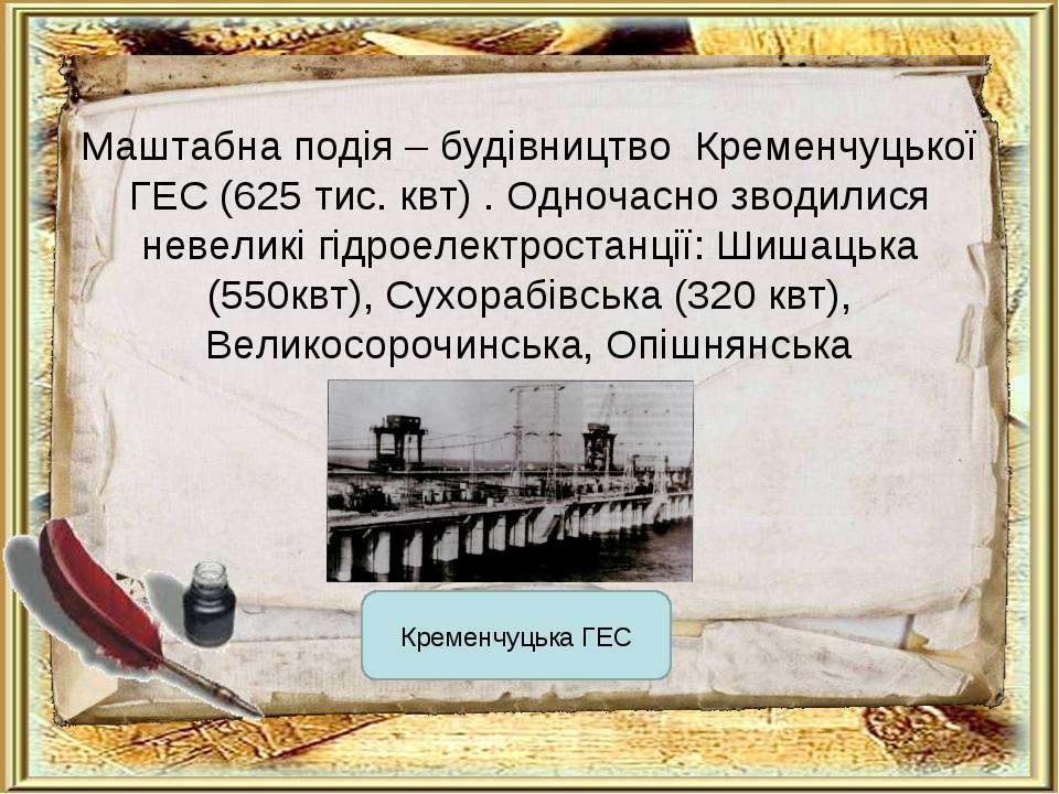 Маштабна подія – будівництво Кременчуцької ГЕС (625 тис. квт) . Одночасно зво...