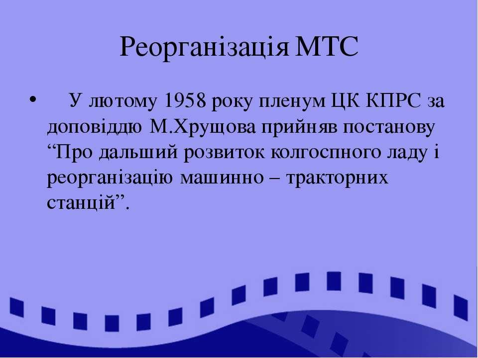 Реорганізація МТС У лютому 1958 року пленум ЦК КПРС за доповіддю М.Хрущова пр...