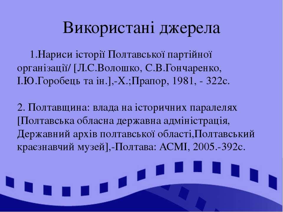 Використані джерела 1.Нариси історії Полтавської партійної організації/ [Л.С....