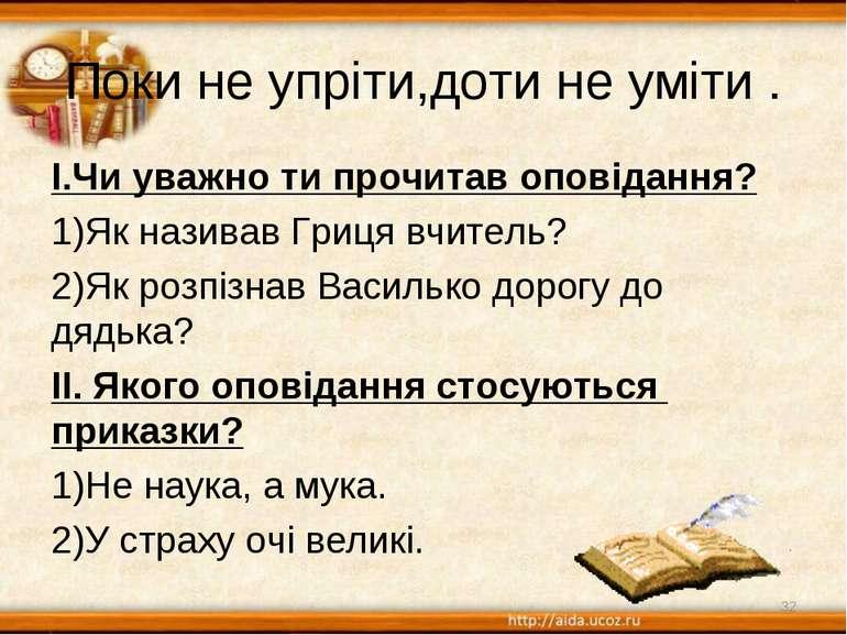 Поки не упріти,доти не уміти . І.Чи уважно ти прочитав оповідання? Як називав...