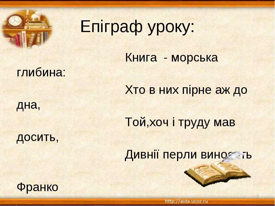 Епіграф уроку: Книга - морська глибина: Хто в них пірне аж до дна, Той,хоч і ...