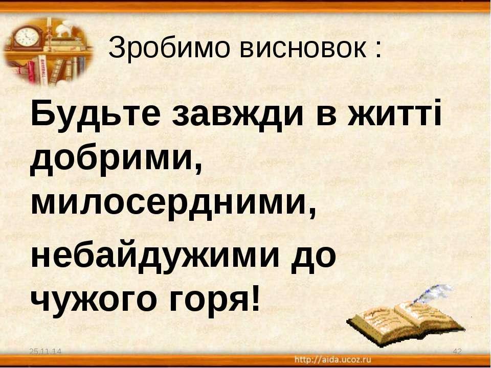 Зробимо висновок : Будьте завжди в житті добрими, милосердними, небайдужими д...
