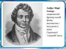 Андре-Марі Ампер - знаменитий французький фізик, математик і натураліст, член...