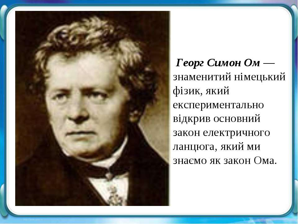 Георг Симон Ом — знаменитий німецький фізик, який експериментально відкрив ос...