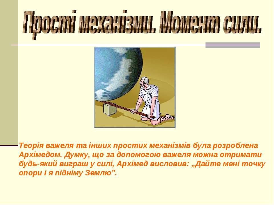 Теорія важеля та інших простих механізмів була розроблена Архімедом. Думку, щ...