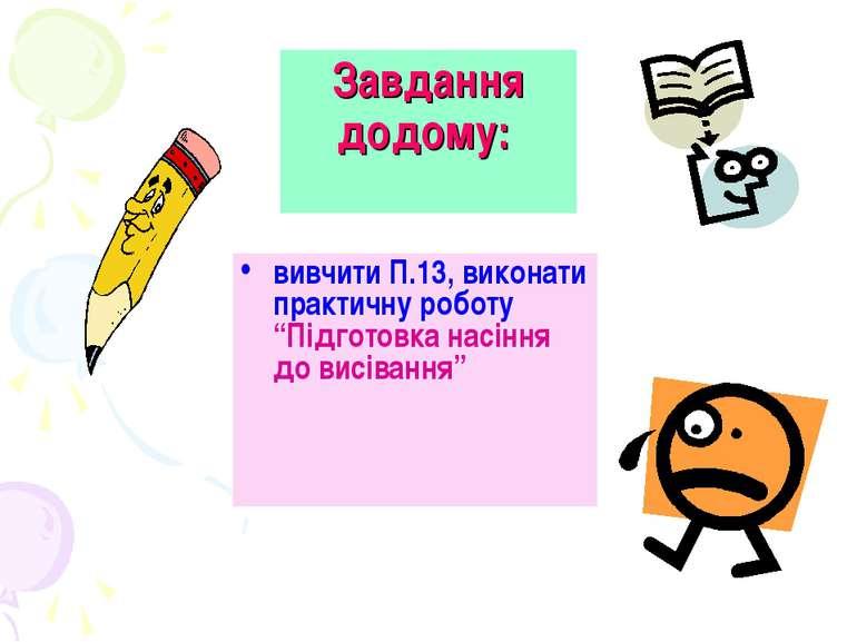 """Завдання додому: вивчити П.13, виконати практичну роботу """"Підготовка насіння ..."""