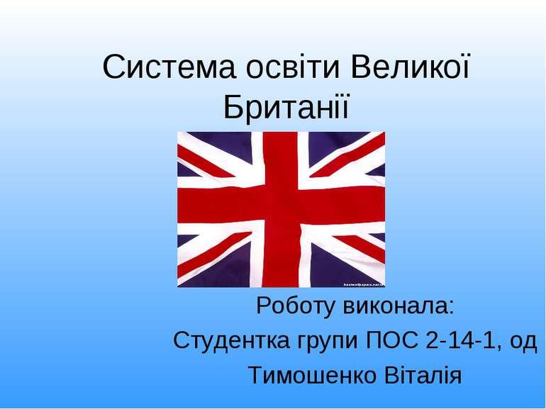 Система освіти Великої Британії Роботу виконала: Студентка групи ПОС 2-14-1, ...
