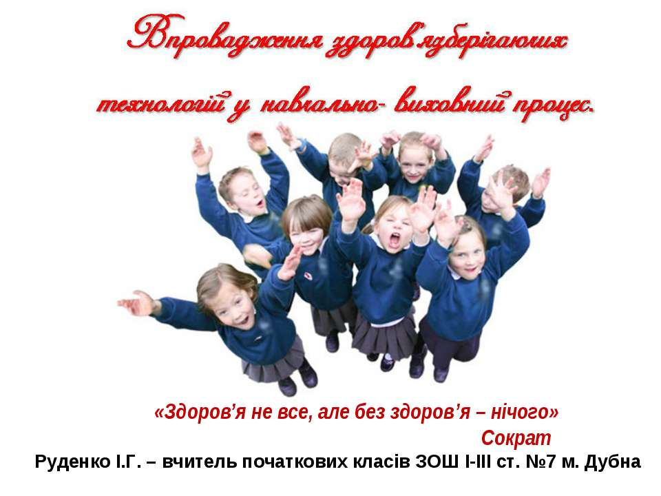 «Здоров'я не все, але без здоров'я – нічого» Сократ Руденко І.Г. – вчитель по...
