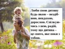 Люби свою дитину будь-якою – нездіб-ною, невдахою, дорослою. Спілкую-чись з н...