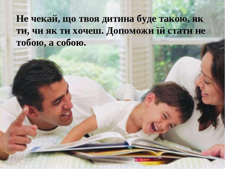 Не чекай, що твоя дитина буде такою, як ти, чи як ти хочеш. Допоможи їй стати...