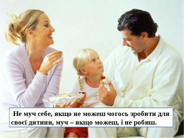 Не муч себе, якщо не можеш чогось зробити для своєї дитини, муч – якщо можеш,...