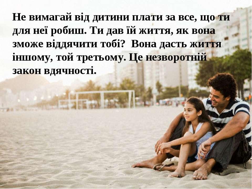 Не вимагай від дитини плати за все, що ти для неї робиш. Ти дав їй життя, як ...