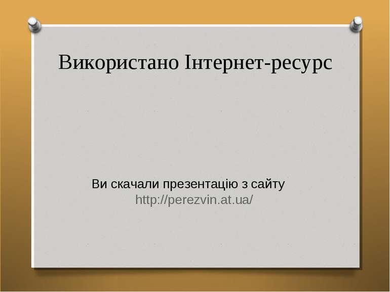 Використано Інтернет-ресурс Ви скачали презентацію з сайту http://perezvin.at...