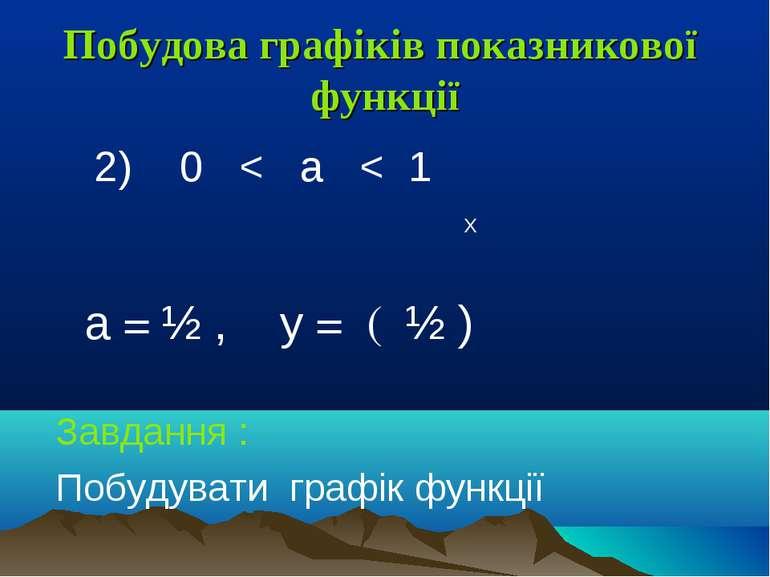 Побудова графіків показникової функції 2) 0 < a < 1 Х a = ½ , у = ( ½ ) Завда...