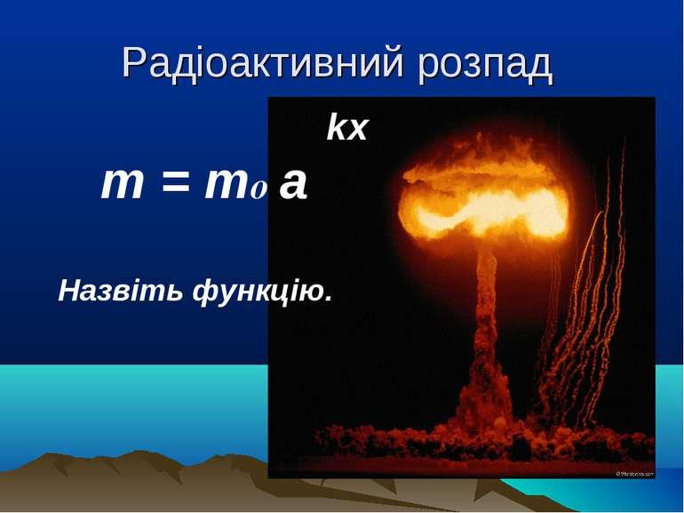 Радіоактивний розпад kx m = mo a Назвіть функцію.