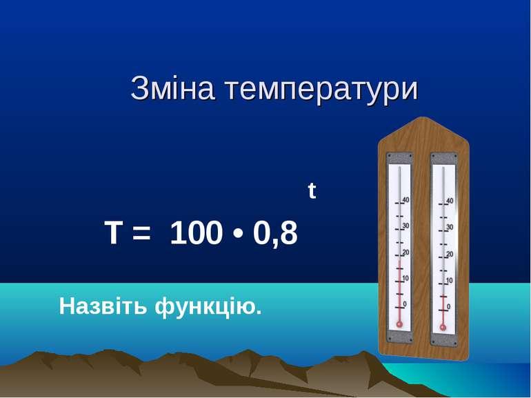 Зміна температури t Т = 100 • 0,8 Назвіть функцію.