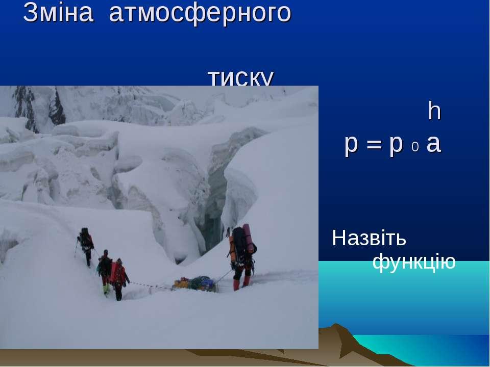 Зміна атмосферного тиску h p = p 0 a Назвіть функцію