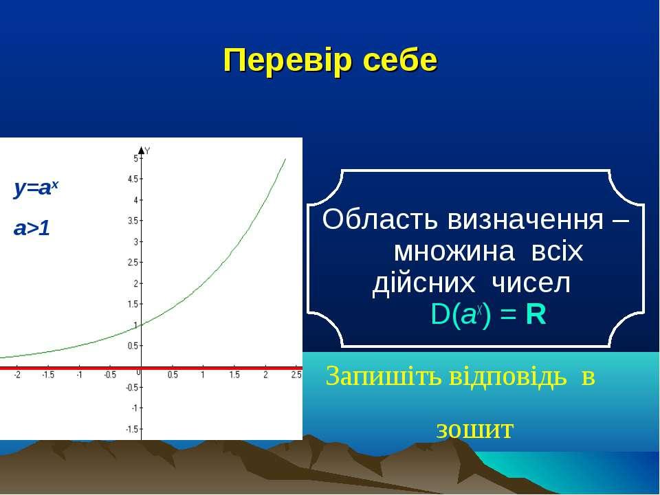 Перевір себе Область визначення – множина всіх дійсних чисел D(аx) = R Запиші...