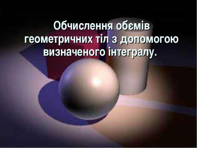 Обчислення обємів геометричних тіл з допомогою визначеного інтегралу.