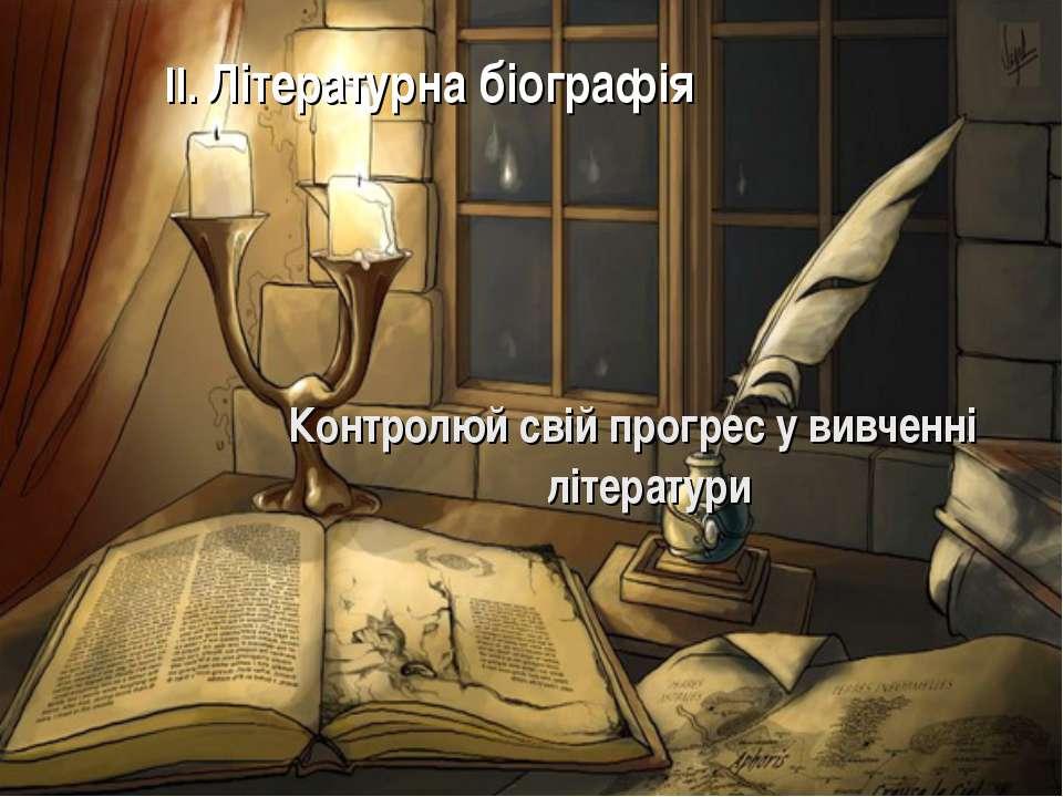 II. Літературна біографія Контролюй свій прогрес у вивченні літератури