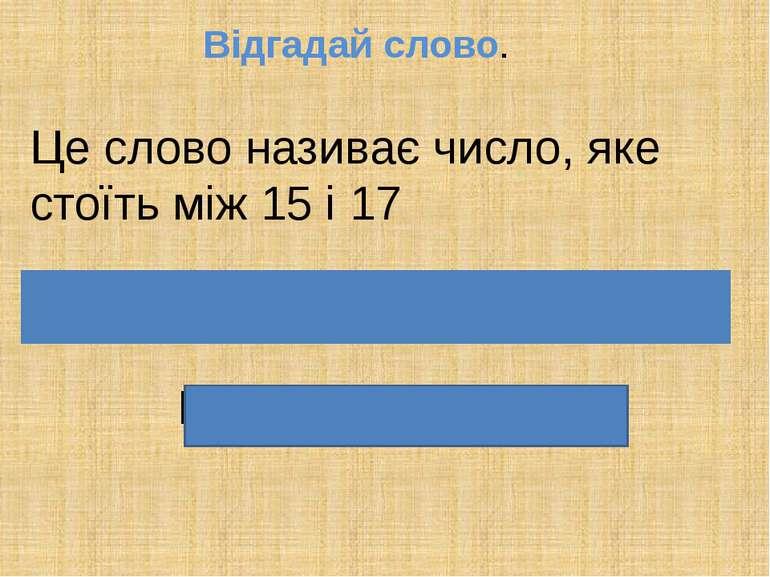 Відгадай слово. Це слово називає число, яке стоїть між 15 і 17 Ш і с т н а д ...