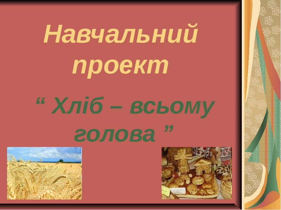 """Навчальний проект """" Хліб – всьому голова """""""