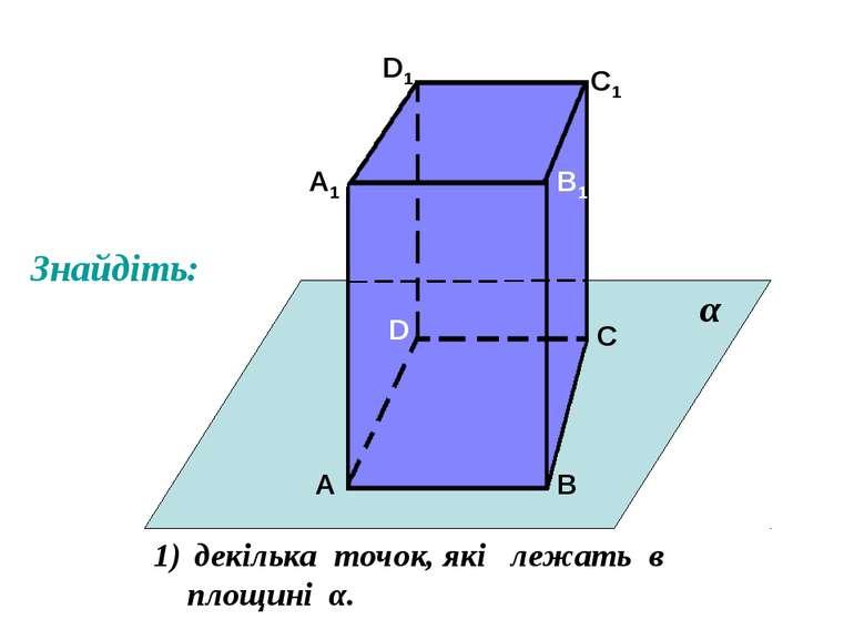 А А1 В В1 С С1 D D1 декілька точок, які лежать в площині α. α Знайдіть: