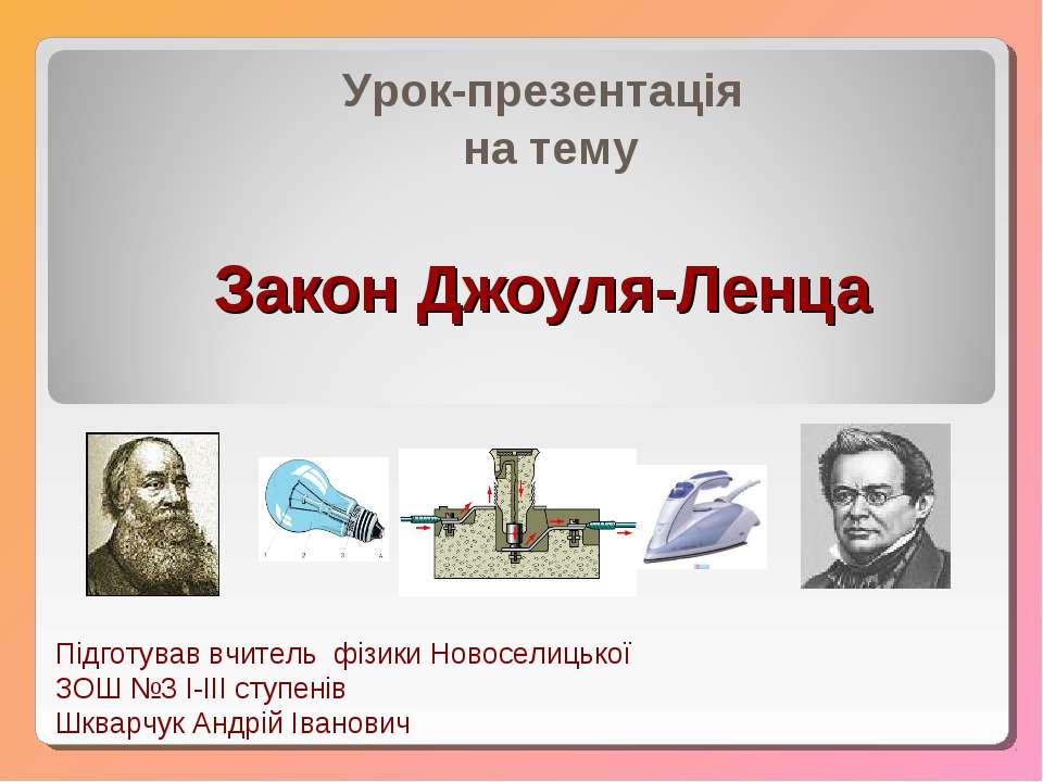 Закон Джоуля-Ленца Урок-презентація на тему Підготував вчитель фізики Новосел...
