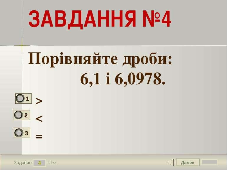 Далее 4 Задание 1 бал. ЗАВДАННЯ №4 > < = Порівняйте дроби: 6,1 і 6,0978.