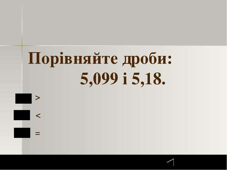 Далее 4 Задание 1 бал. ЗАВДАННЯ №4 > < = Порівняйте дроби: 5,099 і 5,18. 1 2 ...
