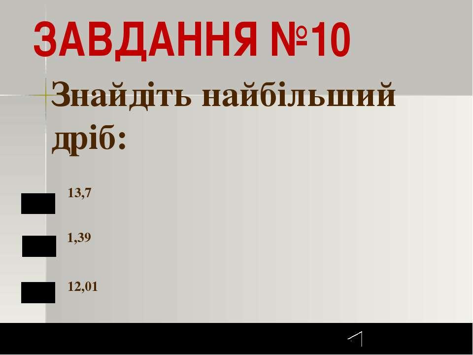 Итоги 10 Задание 1 бал. ЗАВДАННЯ №10 13,7 1,39 12,01 Знайдіть найбільший дріб...