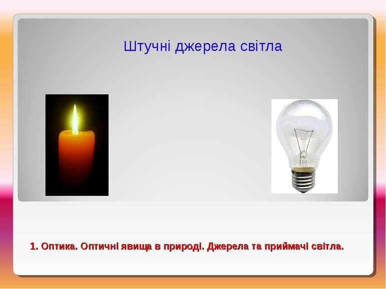 Штучні джерела світла 1. Оптика. Оптичні явища в природі. Джерела та приймачі...
