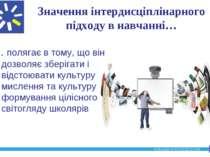 Значення інтердисціплінарного підходу в навчанні… … полягає в тому, що він до...