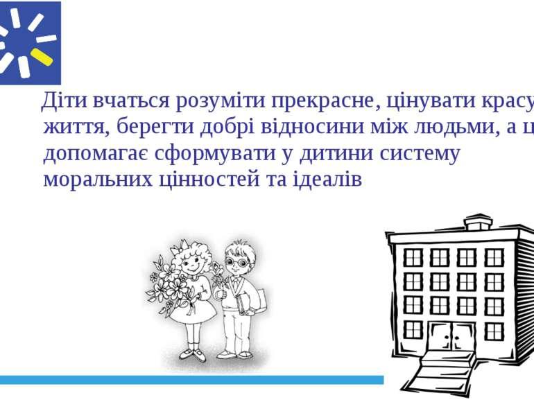 Діти вчаться розуміти прекрасне, цінувати красу життя, берегти добрі відносин...