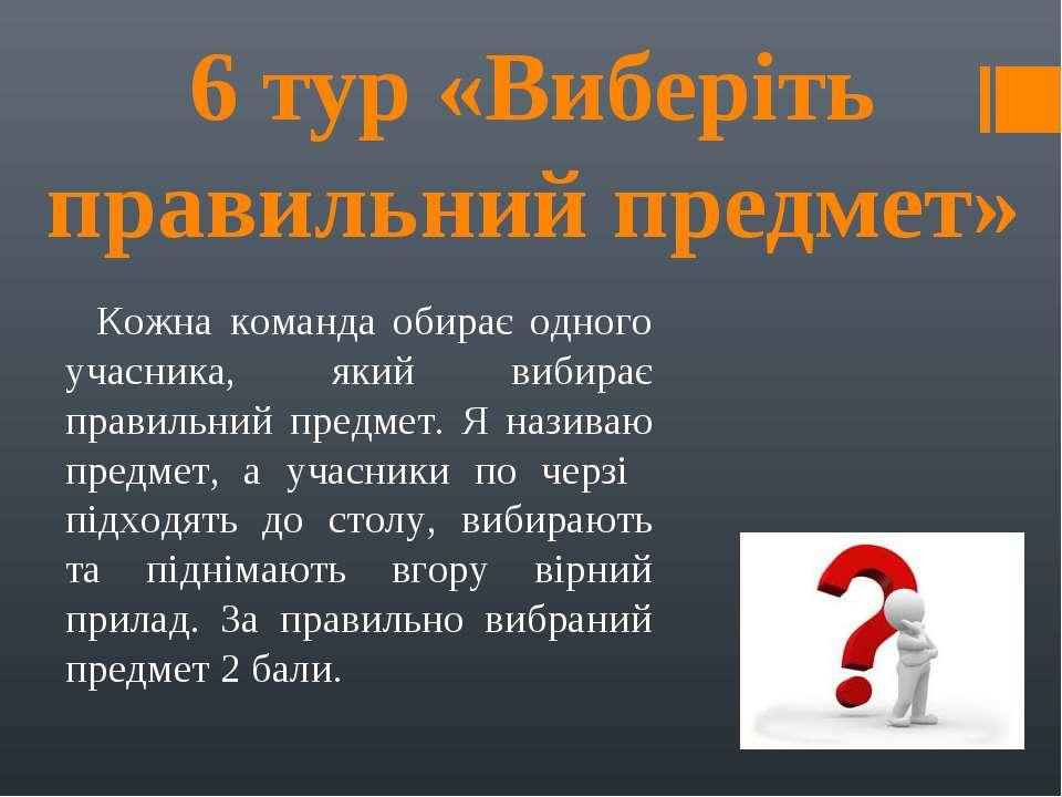 6 тур «Виберіть правильний предмет» Кожна команда обирає одного учасника, яки...