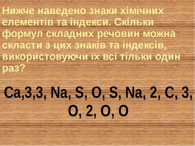 Ca,3,3, Na, S, O, S, Na, 2, C, 3, O, 2, O, O Нижче наведено знаки хімічних ел...