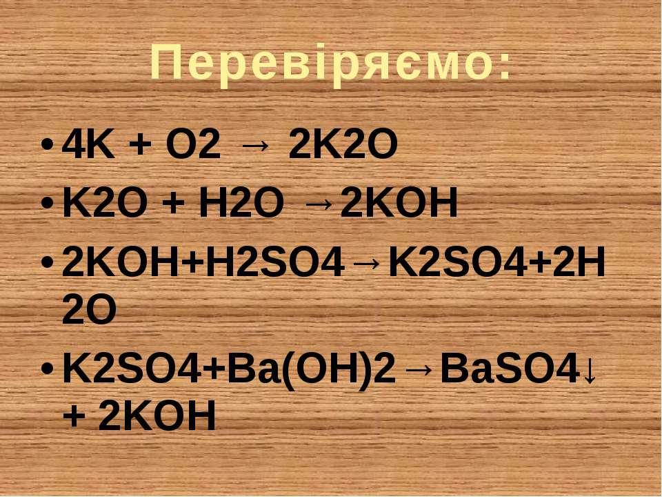 Перевіряємо: 4K + O2 → 2K2O K2O + H2O →2KOH 2KOH+H2SO4→K2SO4+2H2O K2SO4+Ba(OH...